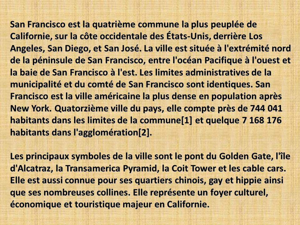 San Francisco est la quatrième commune la plus peuplée de Californie, sur la côte occidentale des États-Unis, derrière Los Angeles, San Diego, et San José. La ville est située à l extrémité nord de la péninsule de San Francisco, entre l océan Pacifique à l ouest et la baie de San Francisco à l est. Les limites administratives de la municipalité et du comté de San Francisco sont identiques. San Francisco est la ville américaine la plus dense en population après New York. Quatorzième ville du pays, elle compte près de 744 041 habitants dans les limites de la commune[1] et quelque 7 168 176 habitants dans l agglomération[2].